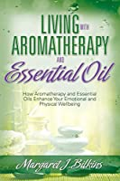 Living with Aromatherapy and Essential Oil: How Aromatherapy and Essential Oils Enhance Your Emotional and Physical Wellbeing