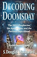 Decoding Doomsday: The 2012 Prophecies, the Apocalypse, and the Perilous Days Ahead; An Astonishing Analysis of Today's Prophetic Topics in Light of Judeo-Christian Apol