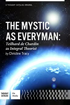 The Mystic As Everyman: Teilhard de Chardin as Integral Theorist by [Tracy, Christine M.]