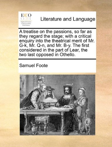 A Treatise on the Passions, So Far as They Regard the Stage; With a Critical Enquiry Into the Theatrical Merit of Mr. G-K, Mr. Q-N, and Mr. B-Y. the First Considered in the Part of Lear, the Two Last Opposed in Othello. Samuel Foote Gale Ecco, Print Editions