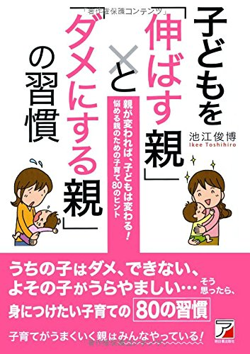 子どもを「伸ばす親」と「ダメにする親」の習慣 (アスカビジネス)の詳細を見る