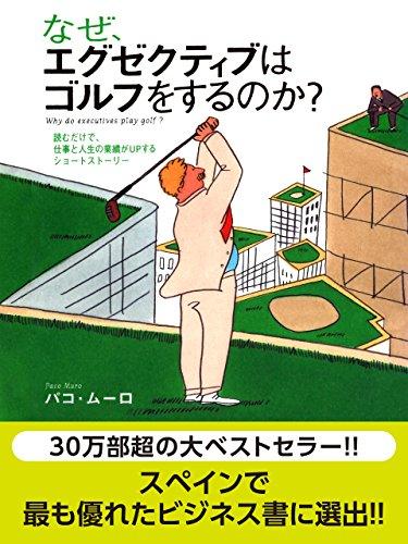 なぜ、エグゼクティブはゴルフをするのか? 読むだけで、仕事と人生の業績がUPするショートストーリー ~なぜ、エグゼクティブはゴルフをするのか?シリーズ第一弾~