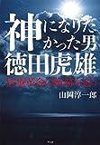 「神になりたかった男 徳田虎雄:医療革命の軌跡を追う」販売ページヘ