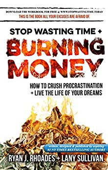 Stop Wasting Time & Burning Money: How to Crush Procrastination & Live the Life of Your Dreams by [Rhoades, Ryan J., Sullivan, Lany]