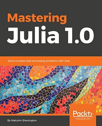 Mastering Julia 1.0: Solve complex data processing problems with Julia (English Edition)