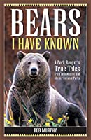 Bears I Have Known: A Park Ranger's True Tales from Yellowstone And Glacier National Parks