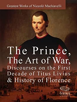 Greatest Works of Niccolò Machiavelli: The Prince, The Art of War, Discourses on the First Decade of Titus Livius & History of Florence by [Machiavelli, Niccolò]