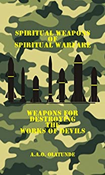 Spiritual Weapons of Spiritual Warfare: Weapons for Destroying the Works of Devils by [Olatunde, A.A.O.]