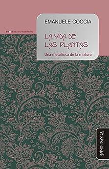 La vida de las plantas: Una metafísica de la mixtura (Biblioteca de la Filosofía Venidera nº 7) (Spanish Edition) by [Coccia, Emanuele]