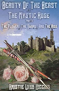 10th Anniversary Edition: Beauty of the Beast #1 The Mystic Rose: Part A: The Flower, The Sword, And The Kiss by [Higgins, Kristie Lynn]