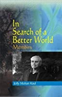 In Search of a Better World Memoirs of Jolly Mohan Kaul
