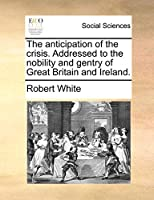 The Anticipation of the Crisis. Addressed to the Nobility and Gentry of Great Britain and Ireland.