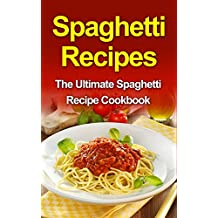Spaghetti Recipes: The Ultimate Spaghetti Recipe Cookbook