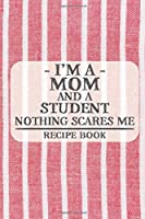 I'm a Mom and a Student Nothing Scares Me Recipe Book: Blank Recipe Book to Write in for Women, Bartenders, Drink and Alcohol Log, Document all Your Special Recipes and Notes for Your Favorite ... for Women, Wife, Mom, Aunt (6x9 120 pages)