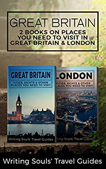Great Britain: 2 Books- Places You Need To Visit in Great Britain & London (Great Britain, London, Birmingham, Glasgow, Liverpool, Bristol, Manchester Book 1) by [Travel Guides, Writing Souls']