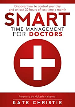 Smart Time Management for Doctors: Discover how to control your day and unlock 30 hours of lost time a month by [Christie, Kate]