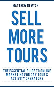 Sell More Tours: A Guide to Online Marketing for Tour Operators by [Newton, Matthew]