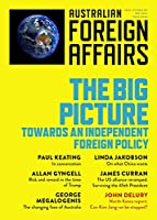 The Big Picture: Towards an Independent Foreign Policy: Australian Foreign Affairs; Issue 1