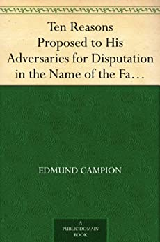 Ten Reasons Proposed to His Adversaries for Disputation in the Name of the Faith and Presented to the Illustrious Members of Our Universities by [Campion, Edmund]