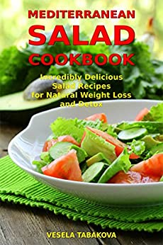 Mediterranean Salad Cookbook: Incredibly Delicious Salad Recipes for Natural Weight Loss and Detox: Mediterranean Diet Cookbook (Healthy Cooking and Eating 3) by [Tabakova, Vesela]