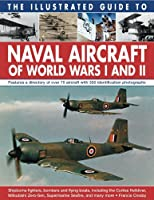 The Illustrated Guide to Naval Aircraft of World Wars I and II: Shipborne Fighters, Bombers and Flying Boats, Including the Curtiss Helldiver, Mitsubishi Zero-sen, Supermarine Seafire, and Many More