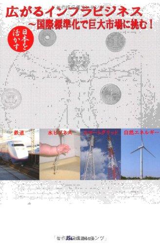 日本を活かす 広がるインフラビジネス—国際標準化で巨大市場に挑む!