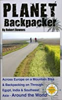 Planet Backpacker: Across Europe on a Mountain Bike & Backpacking on Through Egypt, India & Southeast Asia... Around the World
