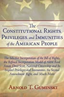 The Constitutional Rights, Privileges, and Immunities of the American People: The Selective Incorporation of the Bill of Rights, the Refined Incorporation Model of Akhil Reed Amar, Dred Scott, National Citizenship and Its Implied Privileges and Immunities, the Second Amendment Right, and Much More