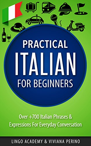 Italian: Practical Italian For Beginners - Over +700 Italian Phrases & Expressions for Everyday Conversation - Including Pronunciation Tips & Detailed Exercises (English Edition)