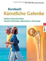 Kursbuch Kuenstliche Gelenke: Wieder schmerzfrei leben. Die neuesten Methoden, Operationen, Nachsorge