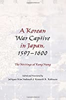 A Korean War Captive in Japan, 1597-1600: The Writings of Kang Hang