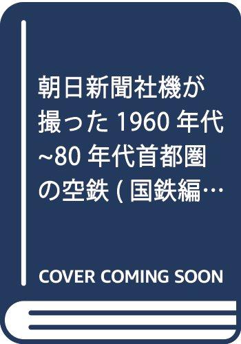 朝日新聞社機が撮った1960年代~80年代首都圏の空鉄(国鉄編)