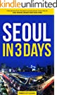 Seoul in 3 Days: The Definitive Tourist Guide Book That Helps You Travel Smart and Save Time (Korea Travel Guide) (English...
