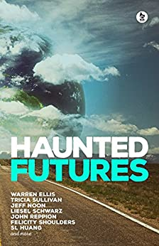 Haunted Futures: Tomorrow is Coming by [Jones, Salomé, Ellis, Warren, Sullivan, Tricia, Noon, Jeff, Schwarz, Liesel , Reppion, John, Huang, SL, Shoulders, Felicity]