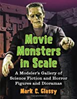 Movie Monsters in Scale: A Modeler's Gallery of Science Fiction and Horror Figures and Dioramas