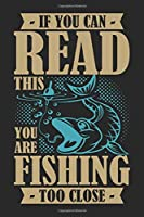 If you can read this you are fishing too close: Fishing Log Book for kids and men, 120 pages notebook where you can note your daily fishing experience, memories and others fishing related notes.