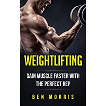 Weightlifting: Gain Muscle Faster With The Perfect Rep: Bodybuilding, Gain Strength, Lose Fat, Bodybuilding, Training Guide