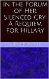 In the Forum of Her Silenced Cry: A Requiem for Hillary (English Edition)