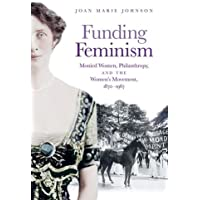 Funding Feminism: Monied Women, Philanthropy, and the Women's Movement 1870-1967 (Gender and American Culture)