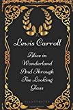 Alice in Wonderland And Through The Looking Glass: By Lewis Carroll - Illustrated