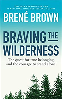 Braving the Wilderness: The quest for true belonging and the courage to stand alone by [Brown, Brené]