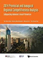 Annual Update on Provincial and Inaugural Regional Competitiveness Analysis 2014: Safeguarding Indonesia's Growth Momentum (Asia Competitiveness Institute - World Scientific)