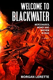 Welcome to Blackwater: Mercenaries, Money and Mayhem in Iraq