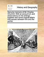 Genuine Memoirs of Mr. Charles Churchill. with an Account Of, and Observations on His Writings: Together with Some Original Letters That Passed Between Him and the Author.