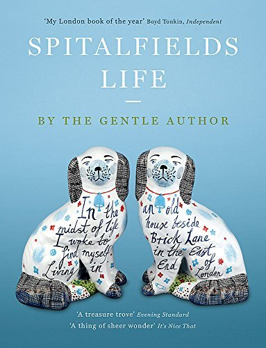 Spitalfields Life: In the midst of life I woke to find myself living in an old house beside Brick Lane in the East End of London (English Edition)