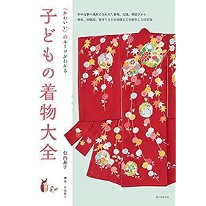子どもの着物大全: 「かわいい」のルーツがわかる 年中行事や成長に合わせた着物、文様、帯結びから 被布、羽織袴、背守りなどの知識までを紹介した決定版