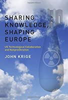 Sharing Knowledge, Shaping Europe: US Technological Collaboration and Nonproliferation (Transformations: Studies in the History of Science and Technology) by John Krige(2016-07-22)