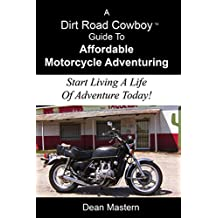 A Dirt Road Cowboy Guide To Affordable Motorcycle Adventuring: Start Living A Life Of Adventure Today