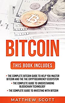 Bitcoin: The Complete Bitcoin Guide to Help you Master Bitcoin and the Cryptocurrency Ecosystem, The Complete Guide to Understanding Blockchain Technology, ... Complete Guide to Investing with Bitcoin by [Scott, Matthew]