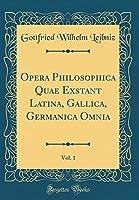 Opera Philosophica Quae Exstant Latina, Gallica, Germanica Omnia, Vol. 1 (Classic Reprint)
